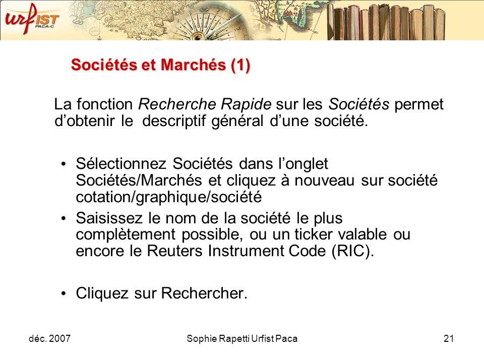 déc. 2007Sophie Rapetti Urfist Paca21 Sociétés et Marchés (1) La fonction Recherche Rapide sur les Sociétés permet dobtenir le descriptif général dune