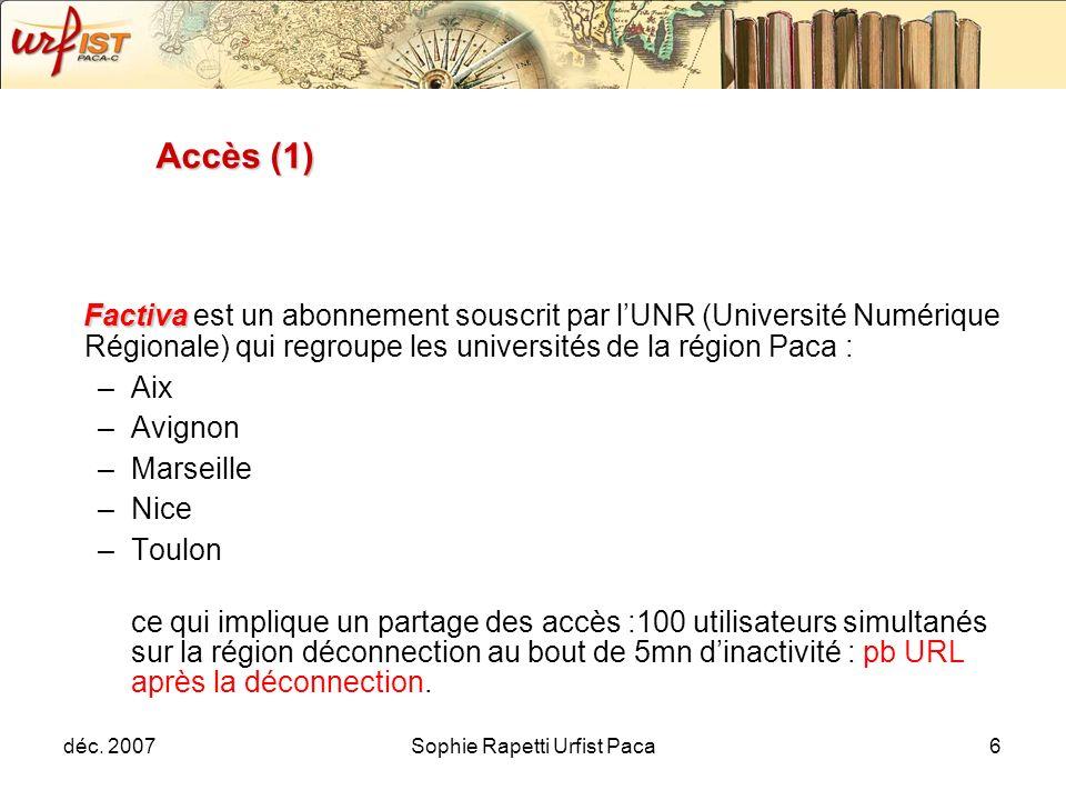 déc. 2007Sophie Rapetti Urfist Paca6 Accès (1) Factiva Factiva est un abonnement souscrit par lUNR (Université Numérique Régionale) qui regroupe les u