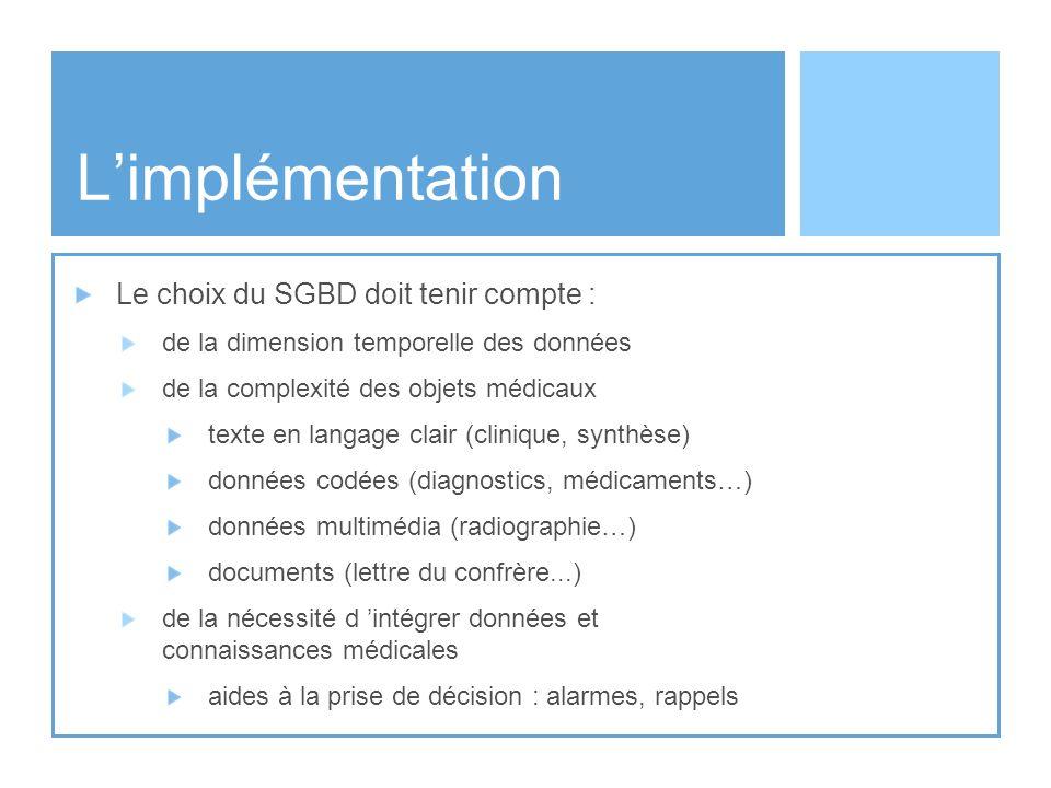 Limplémentation Le choix du SGBD doit tenir compte : de la dimension temporelle des données de la complexité des objets médicaux texte en langage clai