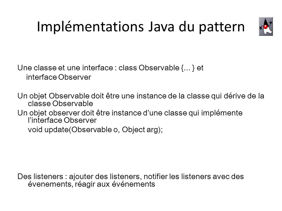 Implémentations Java du pattern Une classe et une interface : class Observable {...