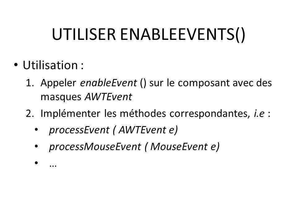 UTILISER ENABLEEVENTS() Utilisation : 1.Appeler enableEvent () sur le composant avec des masques AWTEvent 2.Implémenter les méthodes correspondantes, i.e : processEvent ( AWTEvent e) processMouseEvent ( MouseEvent e) … 37