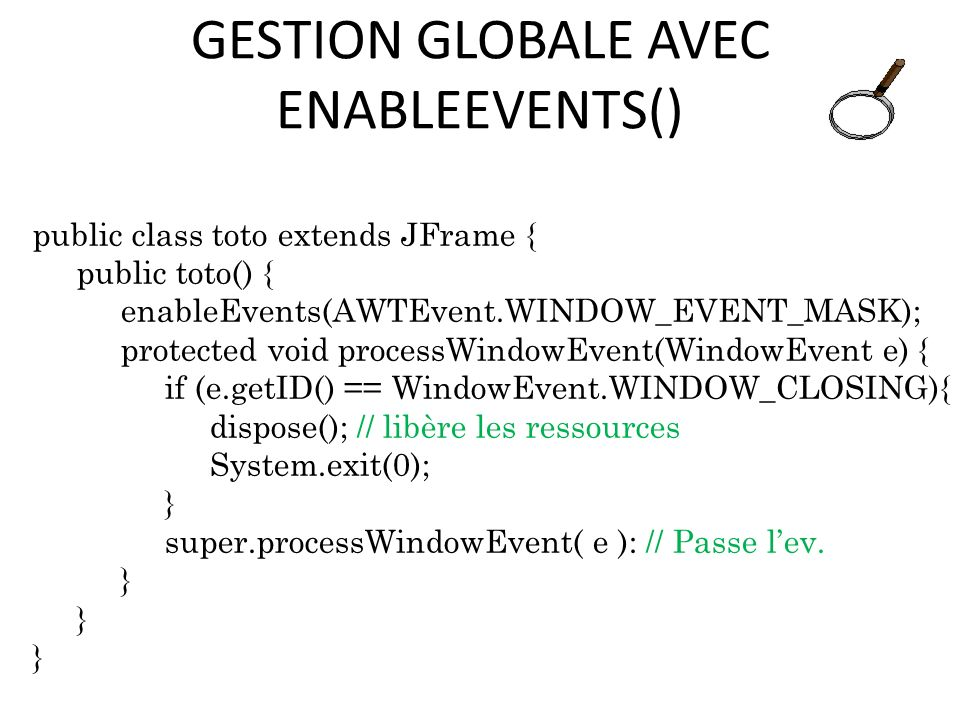 GESTION GLOBALE AVEC ENABLEEVENTS() public class toto extends JFrame { public toto() { enableEvents(AWTEvent.WINDOW_EVENT_MASK); protected void processWindowEvent(WindowEvent e) { if (e.getID() == WindowEvent.WINDOW_CLOSING){ dispose(); // libère les ressources System.exit(0); } super.processWindowEvent( e ): // Passe lev.