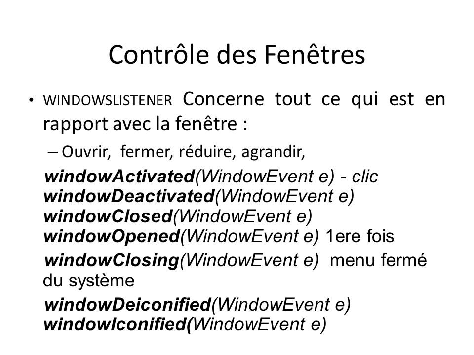 Contrôle des Fenêtres WINDOWSLISTENER Concerne tout ce qui est en rapport avec la fenêtre : – Ouvrir, fermer, réduire, agrandir, windowActivated(WindowEvent e) - clic windowDeactivated(WindowEvent e) windowClosed(WindowEvent e) windowOpened(WindowEvent e) 1ere fois windowClosing(WindowEvent e) menu fermé du système windowDeiconified(WindowEvent e) windowIconified(WindowEvent e) 41