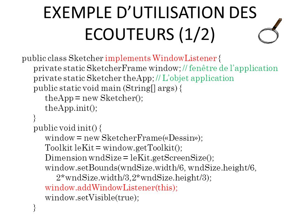 EXEMPLE DUTILISATION DES ECOUTEURS (1/2) public class Sketcher implements WindowListener { private static SketcherFrame window; // fenêtre de lapplication private static Sketcher theApp; // Lobjet application public static void main (String[] args) { theApp = new Sketcher(); theApp.init(); } public void init() { window = new SketcherFrame(«Dessin»); Toolkit leKit = window.getToolkit(); Dimension wndSize = leKit.getScreenSize(); window.setBounds(wndSize.width/6, wndSize.height/6, 2*wndSize.width/3,2*wndSize.height/3); window.addWindowListener(this); window.setVisible(true); } 47