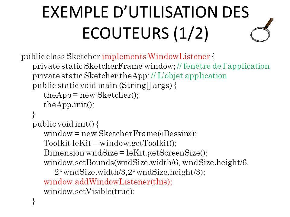 EXEMPLE DUTILISATION DES ECOUTEURS (1/2) public class Sketcher implements WindowListener { private static SketcherFrame window; // fenêtre de lapplica