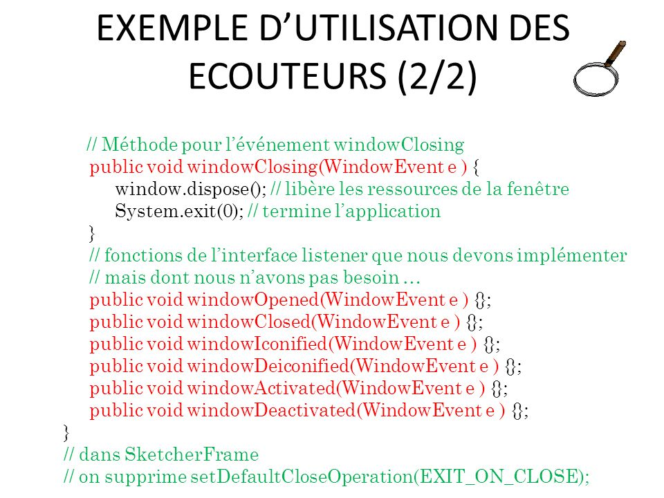 EXEMPLE DUTILISATION DES ECOUTEURS (2/2) // Méthode pour lévénement windowClosing public void windowClosing(WindowEvent e ) { window.dispose(); // libère les ressources de la fenêtre System.exit(0); // termine lapplication } // fonctions de linterface listener que nous devons implémenter // mais dont nous navons pas besoin … public void windowOpened(WindowEvent e ) {}; public void windowClosed(WindowEvent e ) {}; public void windowIconified(WindowEvent e ) {}; public void windowDeiconified(WindowEvent e ) {}; public void windowActivated(WindowEvent e ) {}; public void windowDeactivated(WindowEvent e ) {}; } // dans SketcherFrame // on supprime setDefaultCloseOperation(EXIT_ON_CLOSE); 48