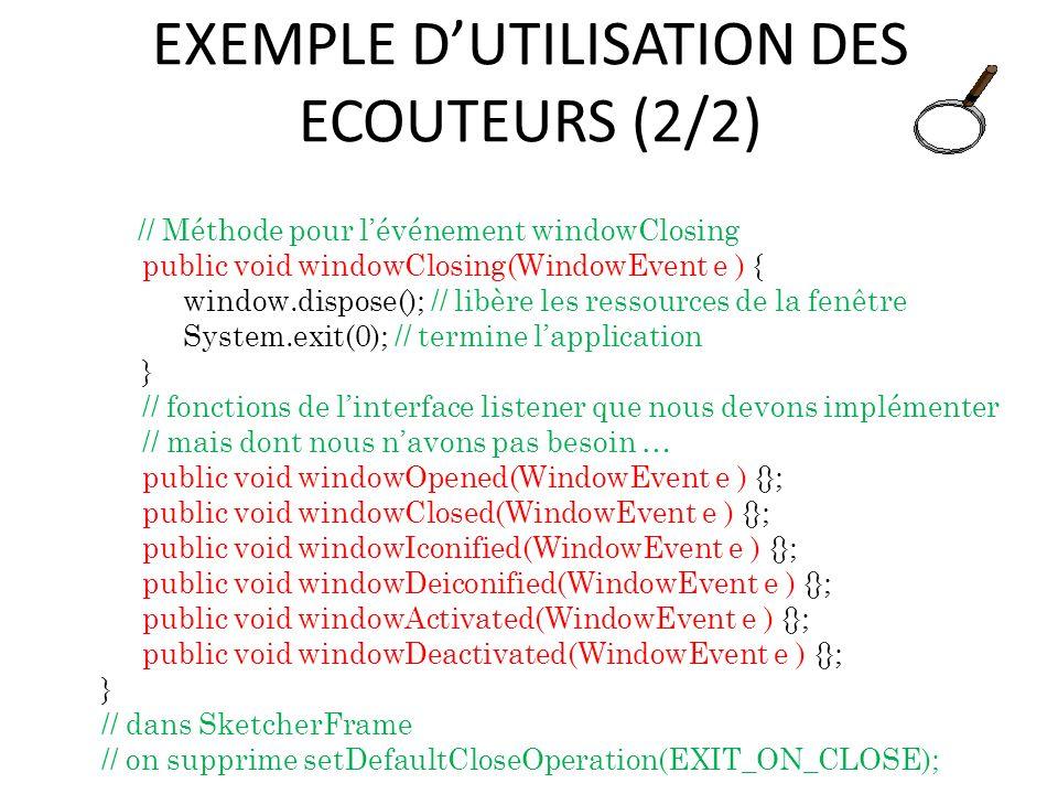 EXEMPLE DUTILISATION DES ECOUTEURS (2/2) // Méthode pour lévénement windowClosing public void windowClosing(WindowEvent e ) { window.dispose(); // lib
