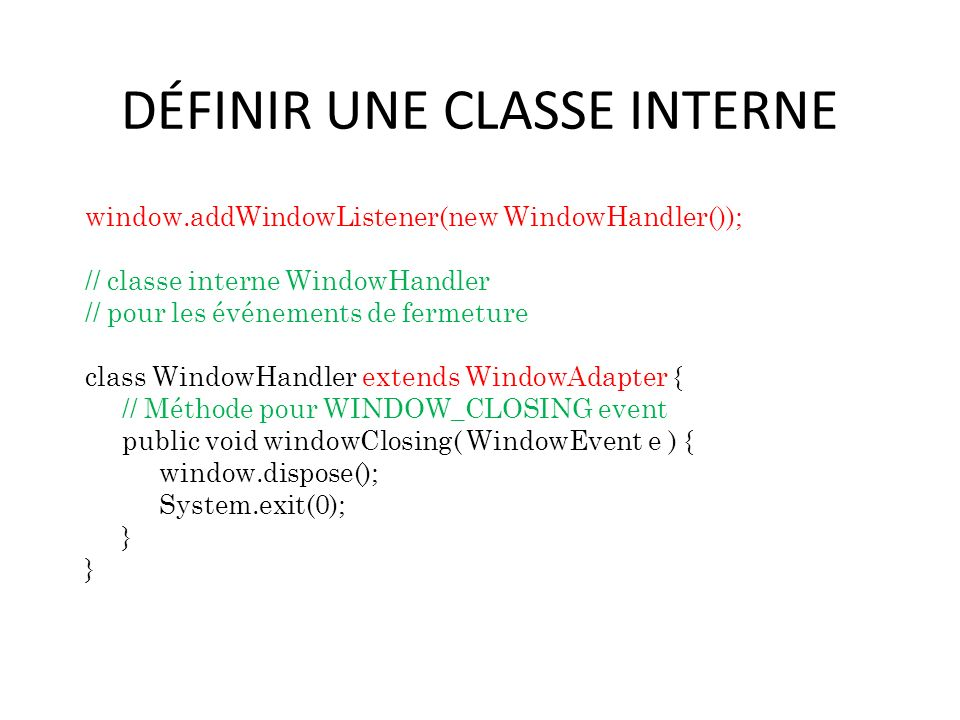 DÉFINIR UNE CLASSE INTERNE window.addWindowListener(new WindowHandler()); // classe interne WindowHandler // pour les événements de fermeture class WindowHandler extends WindowAdapter { // Méthode pour WINDOW_CLOSING event public void windowClosing( WindowEvent e ) { window.dispose(); System.exit(0); } 53