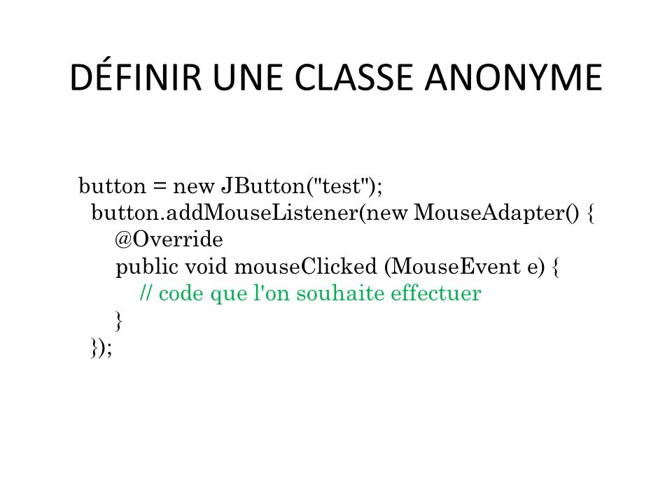 DÉFINIR UNE CLASSE ANONYME button = new JButton( test ); button.addMouseListener(new MouseAdapter() { @Override public void mouseClicked (MouseEvent e) { // code que l on souhaite effectuer } }); 54