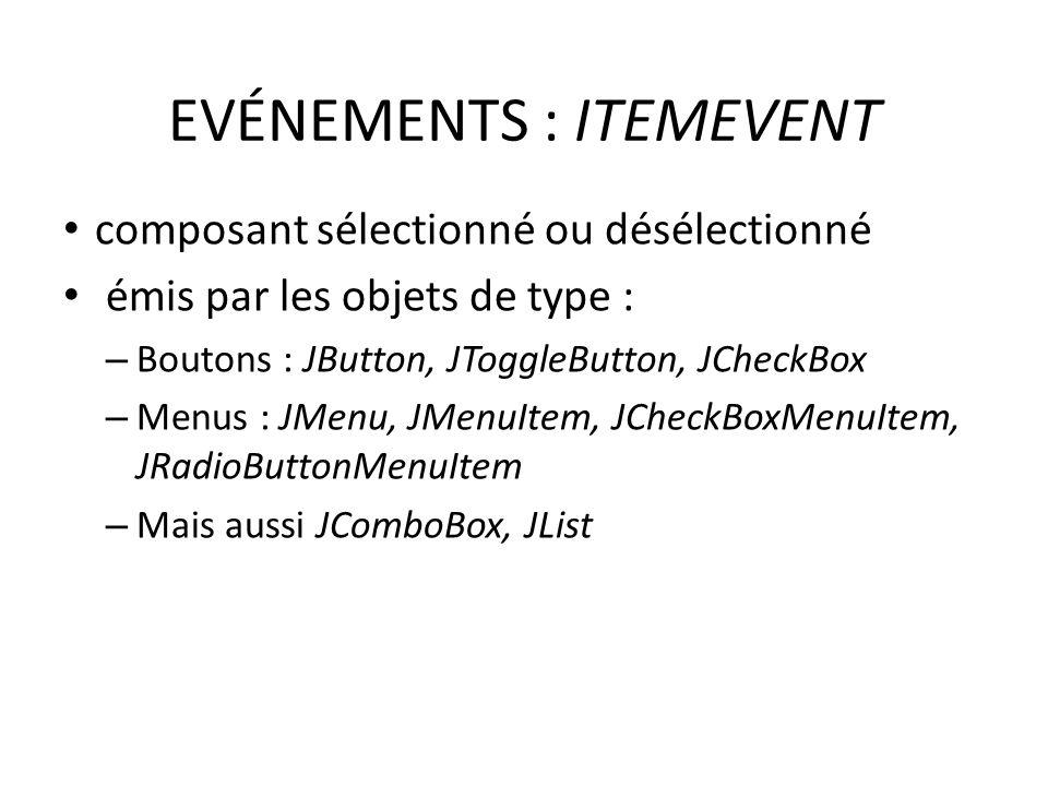 EVÉNEMENTS : ITEMEVENT composant sélectionné ou désélectionné émis par les objets de type : – Boutons : JButton, JToggleButton, JCheckBox – Menus : JMenu, JMenuItem, JCheckBoxMenuItem, JRadioButtonMenuItem – Mais aussi JComboBox, JList 57