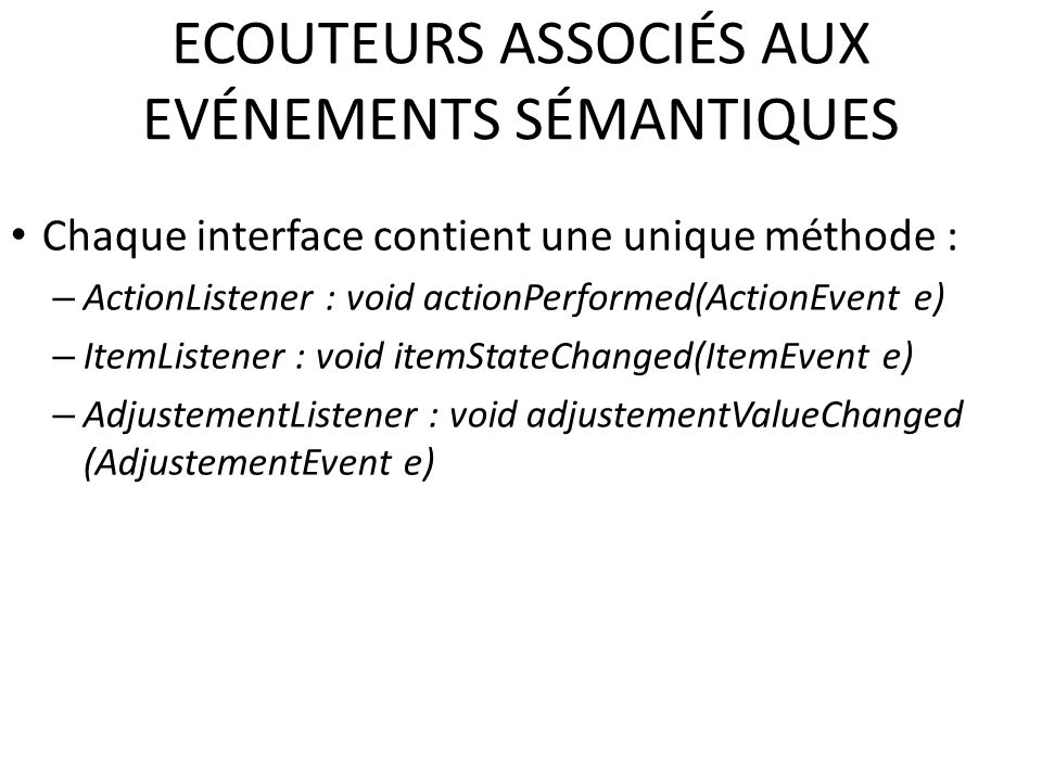 ECOUTEURS ASSOCIÉS AUX EVÉNEMENTS SÉMANTIQUES Chaque interface contient une unique méthode : – ActionListener : void actionPerformed(ActionEvent e) – ItemListener : void itemStateChanged(ItemEvent e) – AdjustementListener : void adjustementValueChanged (AdjustementEvent e) 59