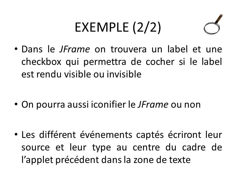 EXEMPLE (2/2) Dans le JFrame on trouvera un label et une checkbox qui permettra de cocher si le label est rendu visible ou invisible On pourra aussi iconifier le JFrame ou non Les différent événements captés écriront leur source et leur type au centre du cadre de lapplet précédent dans la zone de texte 61