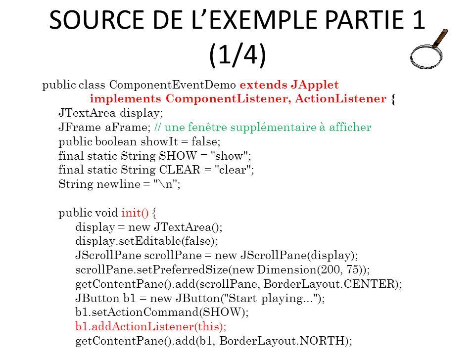 SOURCE DE LEXEMPLE PARTIE 1 (1/4) public class ComponentEventDemo extends JApplet implements ComponentListener, ActionListener { JTextArea display; JF