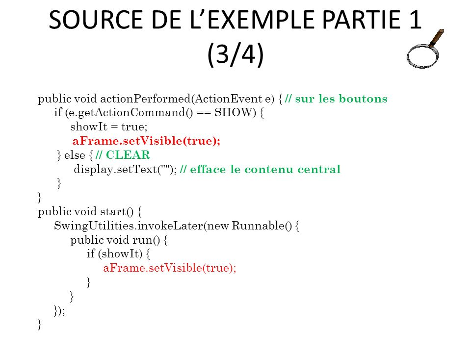 SOURCE DE LEXEMPLE PARTIE 1 (3/4) public void actionPerformed(ActionEvent e) { // sur les boutons if (e.getActionCommand() == SHOW) { showIt = true; aFrame.setVisible(true); } else { // CLEAR display.setText( ); // efface le contenu central } public void start() { SwingUtilities.invokeLater(new Runnable() { public void run() { if (showIt) { aFrame.setVisible(true); } }); } 64