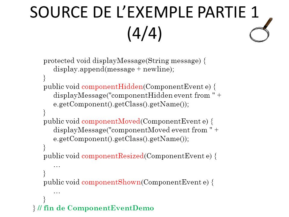 SOURCE DE LEXEMPLE PARTIE 1 (4/4) protected void displayMessage(String message) { display.append(message + newline); } public void componentHidden(ComponentEvent e) { displayMessage( componentHidden event from + e.getComponent().getClass().getName()); } public void componentMoved(ComponentEvent e) { displayMessage( componentMoved event from + e.getComponent().getClass().getName()); } public void componentResized(ComponentEvent e) { … } public void componentShown(ComponentEvent e) { … } } // fin de ComponentEventDemo 65