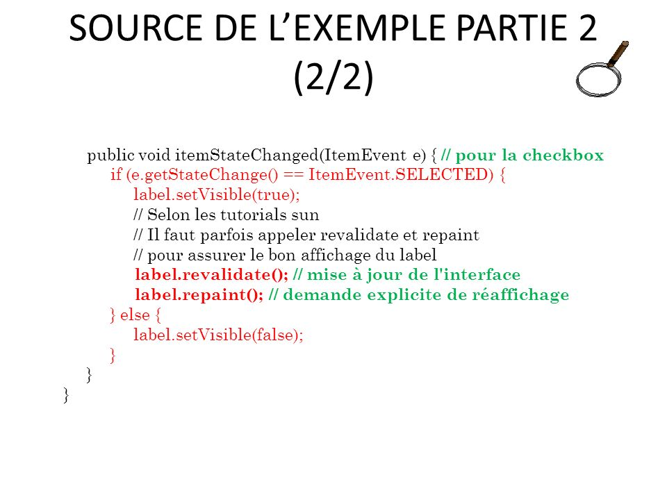 SOURCE DE LEXEMPLE PARTIE 2 (2/2) public void itemStateChanged(ItemEvent e) { // pour la checkbox if (e.getStateChange() == ItemEvent.SELECTED) { label.setVisible(true); // Selon les tutorials sun // Il faut parfois appeler revalidate et repaint // pour assurer le bon affichage du label label.revalidate(); // mise à jour de l interface label.repaint(); // demande explicite de réaffichage } else { label.setVisible(false); } 67
