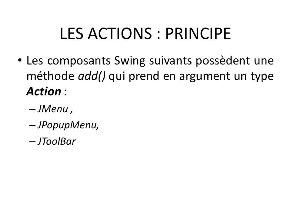 LES ACTIONS : PRINCIPE Les composants Swing suivants possèdent une méthode add() qui prend en argument un type Action : – JMenu, – JPopupMenu, – JToolBar 71