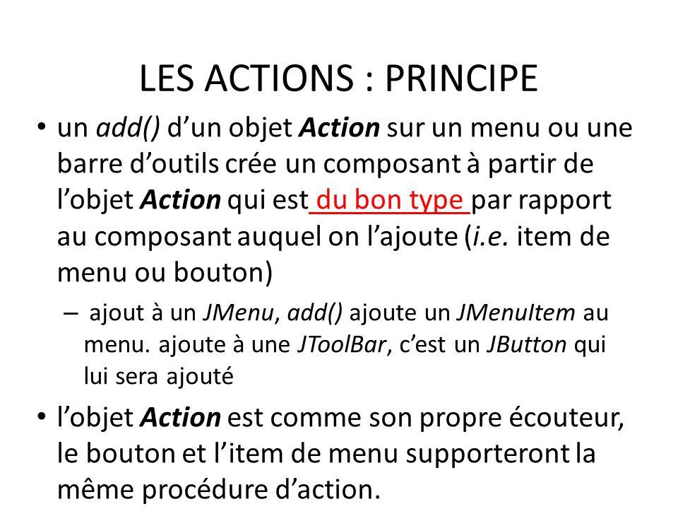 LES ACTIONS : PRINCIPE un add() dun objet Action sur un menu ou une barre doutils crée un composant à partir de lobjet Action qui est du bon type par rapport au composant auquel on lajoute (i.e.