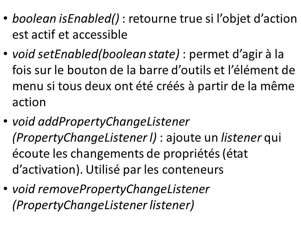 boolean isEnabled() : retourne true si lobjet daction est actif et accessible void setEnabled(boolean state) : permet dagir à la fois sur le bouton de la barre doutils et lélément de menu si tous deux ont été créés à partir de la même action void addPropertyChangeListener (PropertyChangeListener l) : ajoute un listener qui écoute les changements de propriétés (état dactivation).