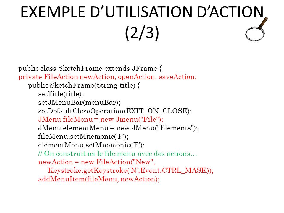 EXEMPLE DUTILISATION DACTION (2/3) public class SketchFrame extends JFrame { private FileAction newAction, openAction, saveAction; public SketchFrame(String title) { setTitle(title); setJMenuBar(menuBar); setDefaultCloseOperation(EXIT_ON_CLOSE); JMenu fileMenu = new Jmenu( File ); JMenu elementMenu = new JMenu( Elements ); fileMenu.setMnemonic(F); elementMenu.setMnemonic(E); // On construit ici le file menu avec des actions… newAction = new FileAction( New , Keystroke.getKeystroke(N,Event.CTRL_MASK)); addMenuItem(fileMenu, newAction); 78