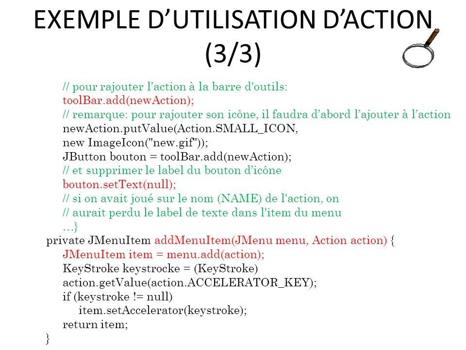 EXEMPLE DUTILISATION DACTION (3/3) // pour rajouter laction à la barre d'outils: toolBar.add(newAction); // remarque: pour rajouter son icône, il faud