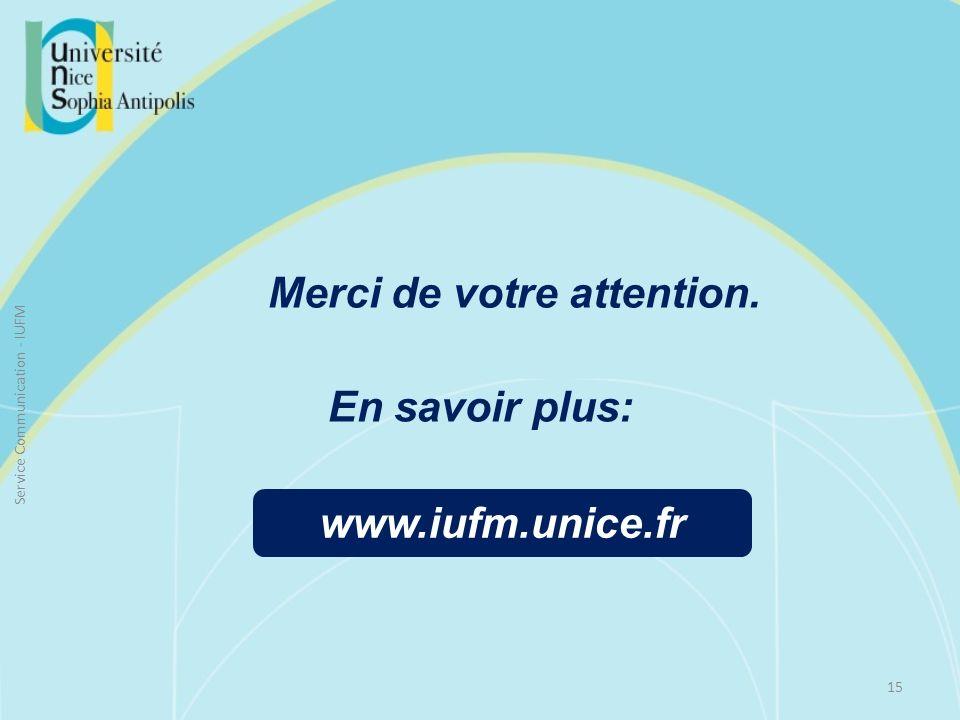 Merci de votre attention. 15 Service Communication - IUFM www.iufm.unice.fr En savoir plus: