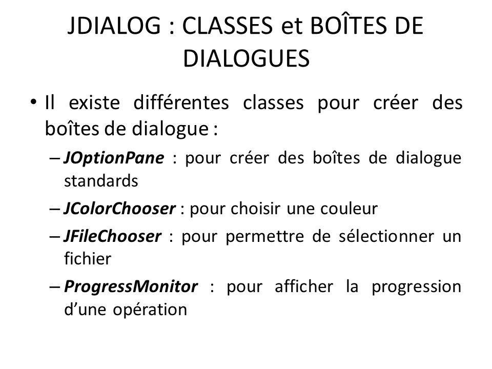 JDIALOG : CLASSES et BOÎTES DE DIALOGUES Il existe différentes classes pour créer des boîtes de dialogue : – JOptionPane : pour créer des boîtes de di