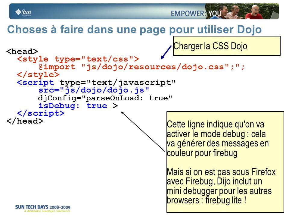 14 Choses à faire dans une page pour utiliser Dojo @import js/dojo/resources/dojo.css ; ; <script type= text/javascript src= js/dojo/dojo.js djConfig= parseOnLoad: true isDebug: true > Cette ligne indique qu on va activer le mode debug : cela va générer des messages en couleur pour firebug Mais si on est pas sous Firefox avec Firebug, Dijo inclut un mini debugger pour les autres browsers : firebug lite .