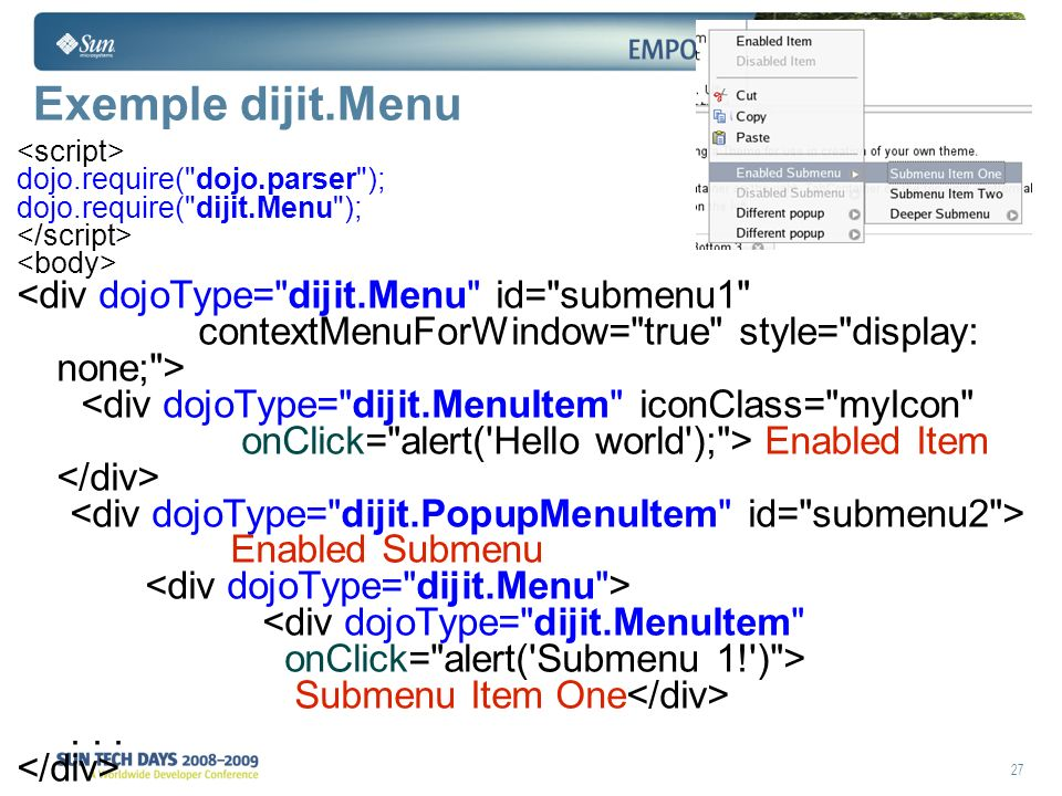 27 Exemple dijit.Menu dojo.require( dojo.parser ); dojo.require( dijit.Menu ); <div dojoType= dijit.Menu id= submenu1 contextMenuForWindow= true style= display: none; > <div dojoType= dijit.MenuItem iconClass= myIcon onClick= alert( Hello world ); > Enabled Item Enabled Submenu <div dojoType= dijit.MenuItem onClick= alert( Submenu 1! ) > Submenu Item One...
