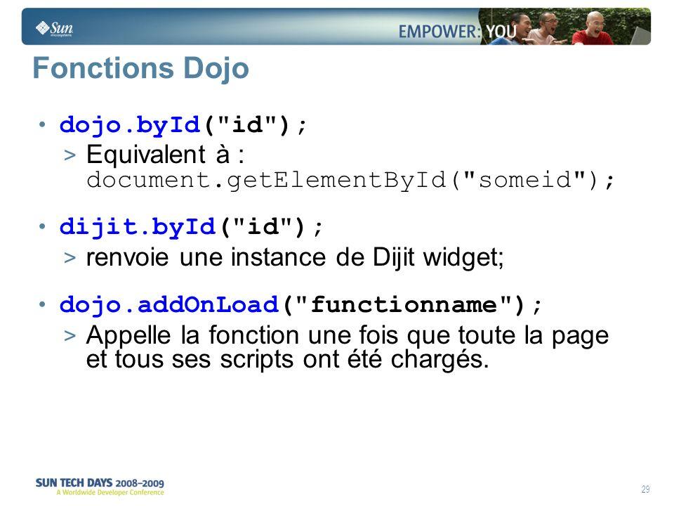 29 Fonctions Dojo dojo.byId( id ); > Equivalent à : document.getElementById( someid ); dijit.byId( id ); > renvoie une instance de Dijit widget; dojo.addOnLoad( functionname ); > Appelle la fonction une fois que toute la page et tous ses scripts ont été chargés.