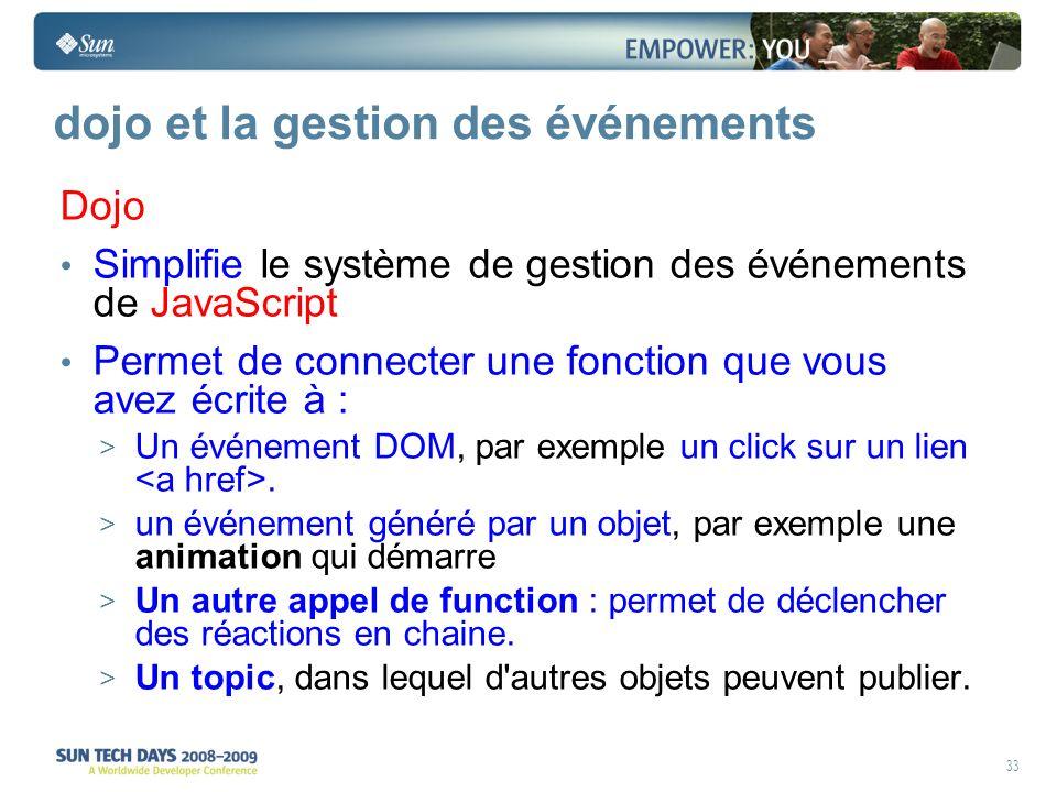33 dojo et la gestion des événements Dojo Simplifie le système de gestion des événements de JavaScript Permet de connecter une fonction que vous avez écrite à : > Un événement DOM, par exemple un click sur un lien.