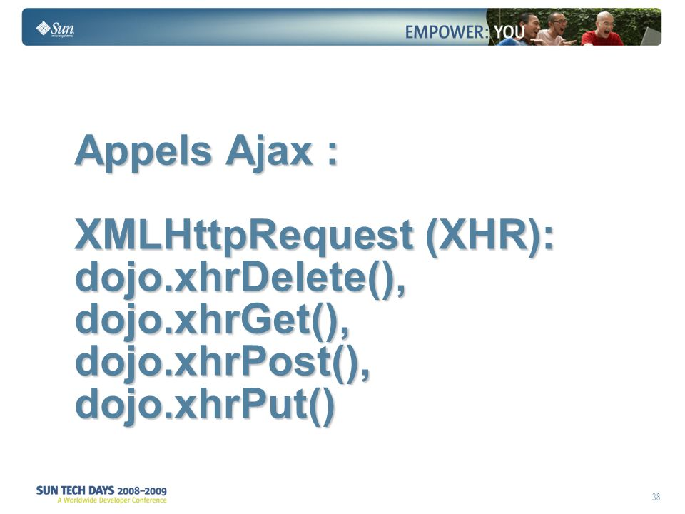 38 Appels Ajax : XMLHttpRequest (XHR): dojo.xhrDelete(), dojo.xhrGet(), dojo.xhrPost(), dojo.xhrPut()