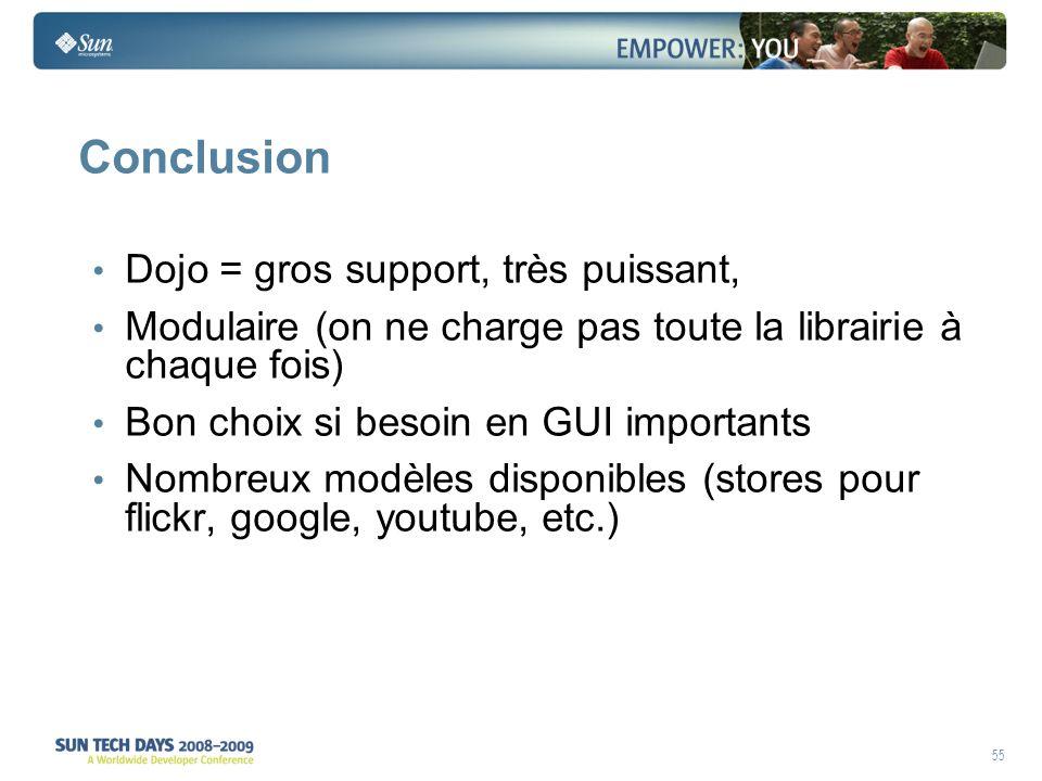 55 Conclusion Dojo = gros support, très puissant, Modulaire (on ne charge pas toute la librairie à chaque fois) Bon choix si besoin en GUI importants Nombreux modèles disponibles (stores pour flickr, google, youtube, etc.)