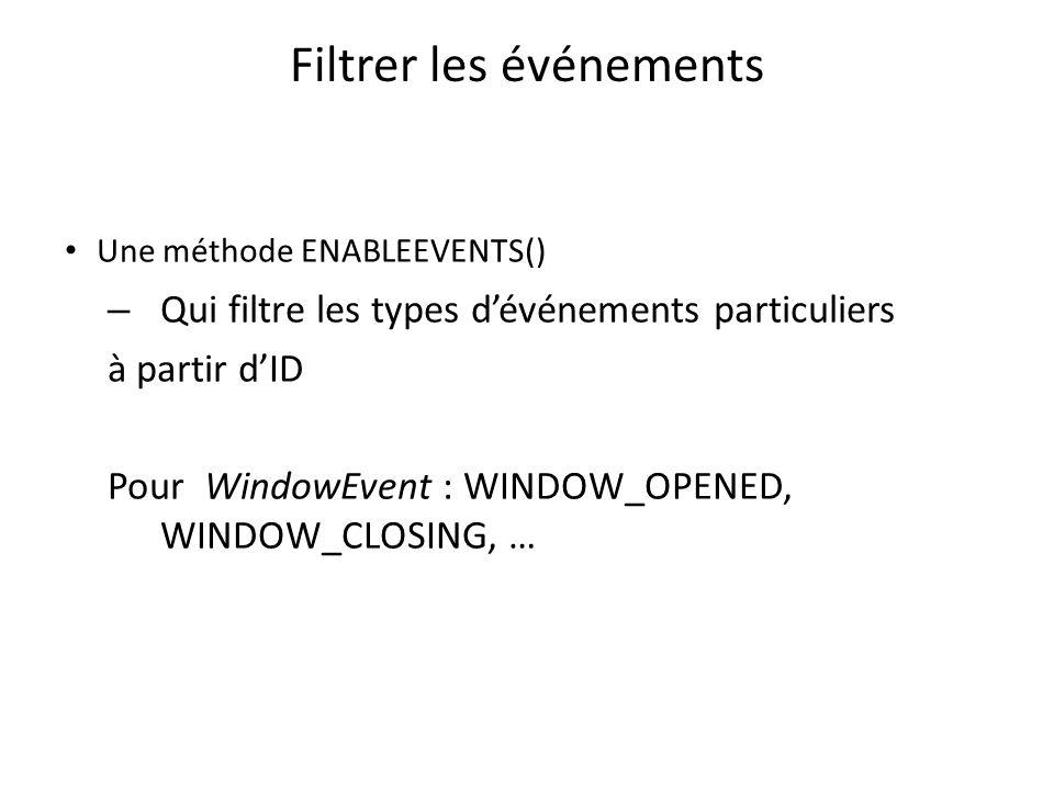Filtrer les événements Une méthode ENABLEEVENTS() – Qui filtre les types dévénements particuliers à partir dID Pour WindowEvent : WINDOW_OPENED, WINDO