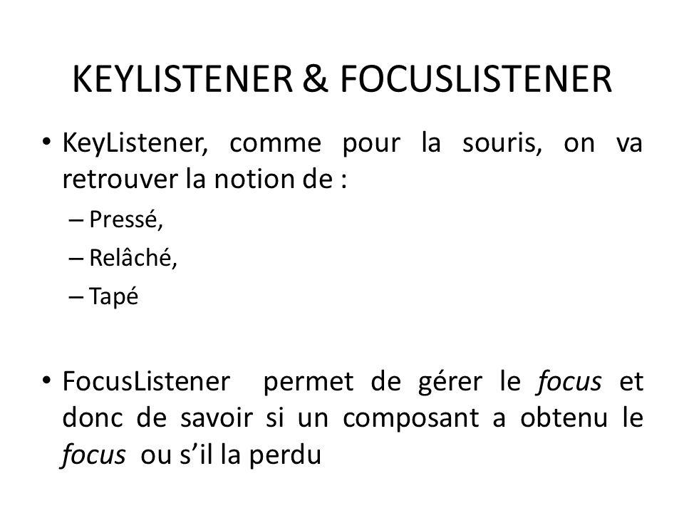 KEYLISTENER & FOCUSLISTENER KeyListener, comme pour la souris, on va retrouver la notion de : – Pressé, – Relâché, – Tapé FocusListener permet de gére