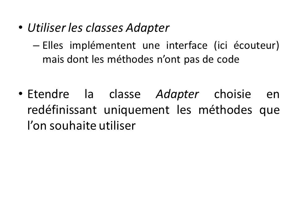Utiliser les classes Adapter – Elles implémentent une interface (ici écouteur) mais dont les méthodes nont pas de code Etendre la classe Adapter chois