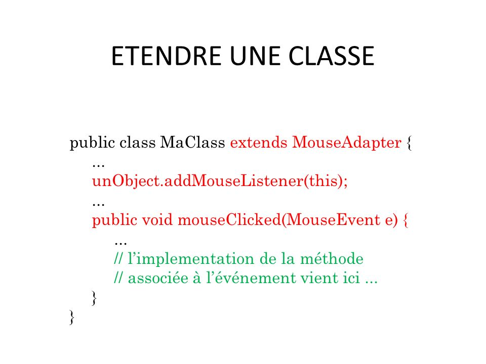 ETENDRE UNE CLASSE public class MaClass extends MouseAdapter {... unObject.addMouseListener(this);... public void mouseClicked(MouseEvent e) {... // l
