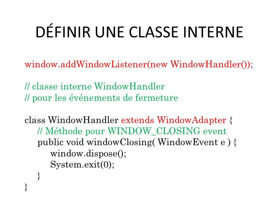 DÉFINIR UNE CLASSE INTERNE window.addWindowListener(new WindowHandler()); // classe interne WindowHandler // pour les événements de fermeture class Wi