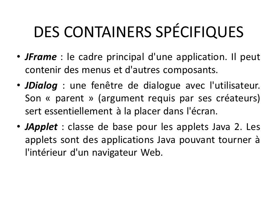 DES CONTAINERS SPÉCIFIQUES JFrame : le cadre principal d'une application. Il peut contenir des menus et d'autres composants. JDialog : une fenêtre de
