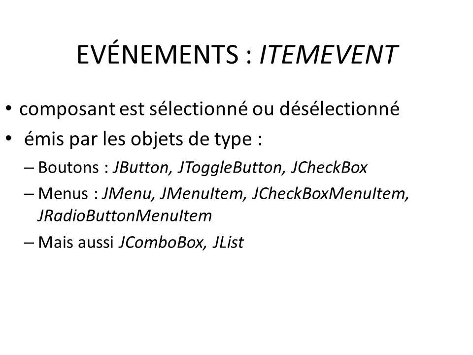 EVÉNEMENTS : ITEMEVENT composant est sélectionné ou désélectionné émis par les objets de type : – Boutons : JButton, JToggleButton, JCheckBox – Menus