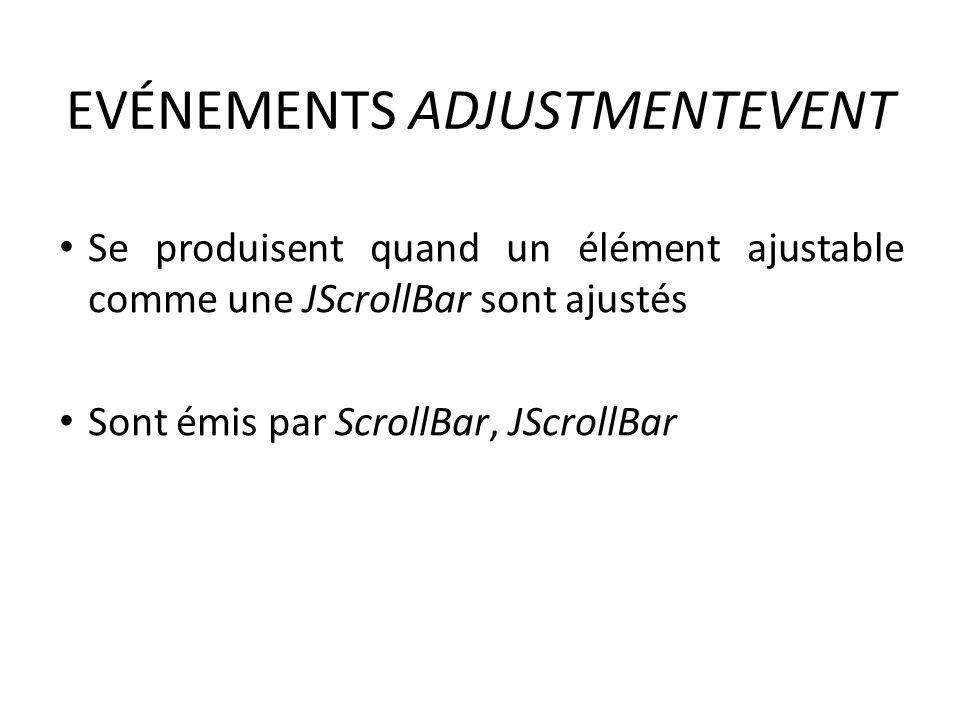 EVÉNEMENTS ADJUSTMENTEVENT Se produisent quand un élément ajustable comme une JScrollBar sont ajustés Sont émis par ScrollBar, JScrollBar 142