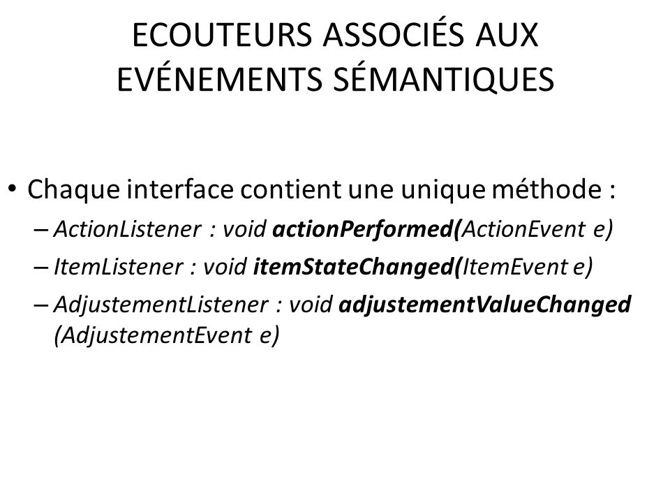ECOUTEURS ASSOCIÉS AUX EVÉNEMENTS SÉMANTIQUES Chaque interface contient une unique méthode : – ActionListener : void actionPerformed(ActionEvent e) –