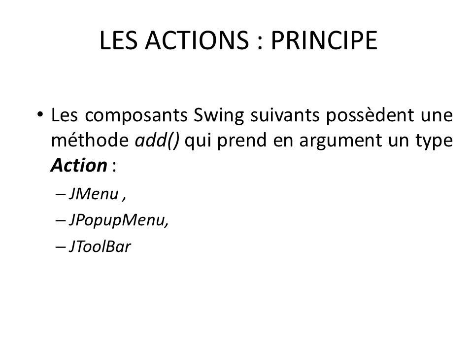 LES ACTIONS : PRINCIPE Les composants Swing suivants possèdent une méthode add() qui prend en argument un type Action : – JMenu, – JPopupMenu, – JTool