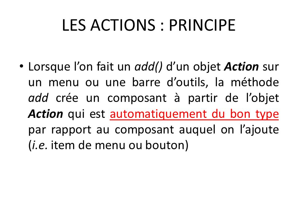 LES ACTIONS : PRINCIPE Lorsque lon fait un add() dun objet Action sur un menu ou une barre doutils, la méthode add crée un composant à partir de lobje