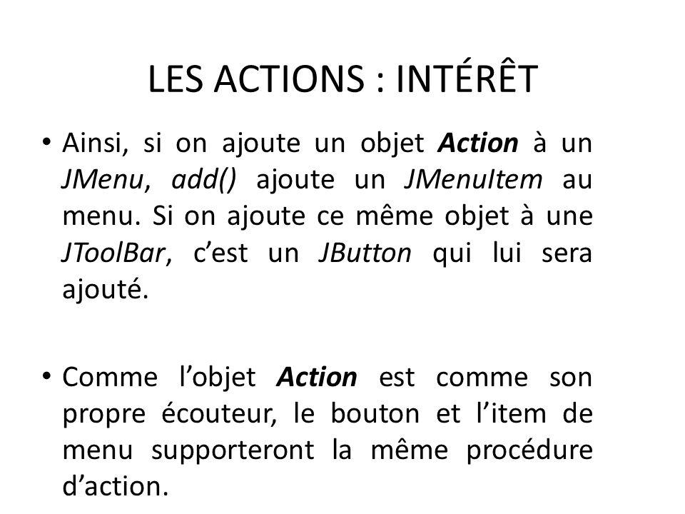 LES ACTIONS : INTÉRÊT Ainsi, si on ajoute un objet Action à un JMenu, add() ajoute un JMenuItem au menu. Si on ajoute ce même objet à une JToolBar, ce