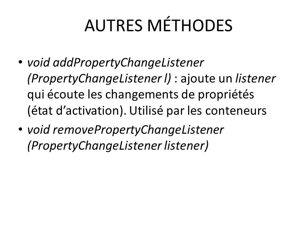 AUTRES MÉTHODES void addPropertyChangeListener (PropertyChangeListener l) : ajoute un listener qui écoute les changements de propriétés (état dactivat