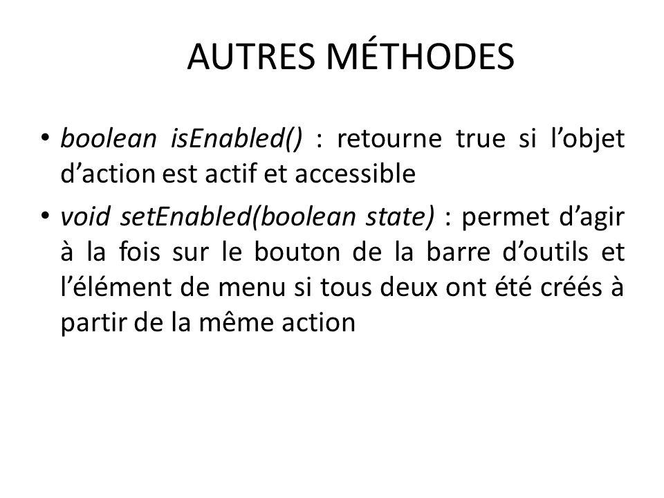 AUTRES MÉTHODES boolean isEnabled() : retourne true si lobjet daction est actif et accessible void setEnabled(boolean state) : permet dagir à la fois