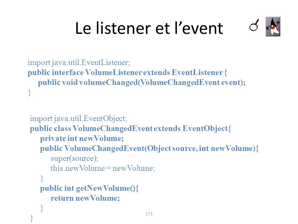 Le listener et levent 171 import java.util.EventListener; public interface VolumeListener extends EventListener { public void volumeChanged(VolumeChan