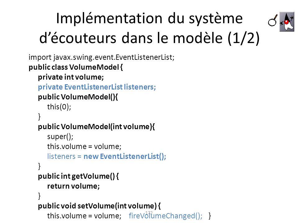 Implémentation du système découteurs dans le modèle (1/2) 172 import javax.swing.event.EventListenerList; public class VolumeModel { private int volum