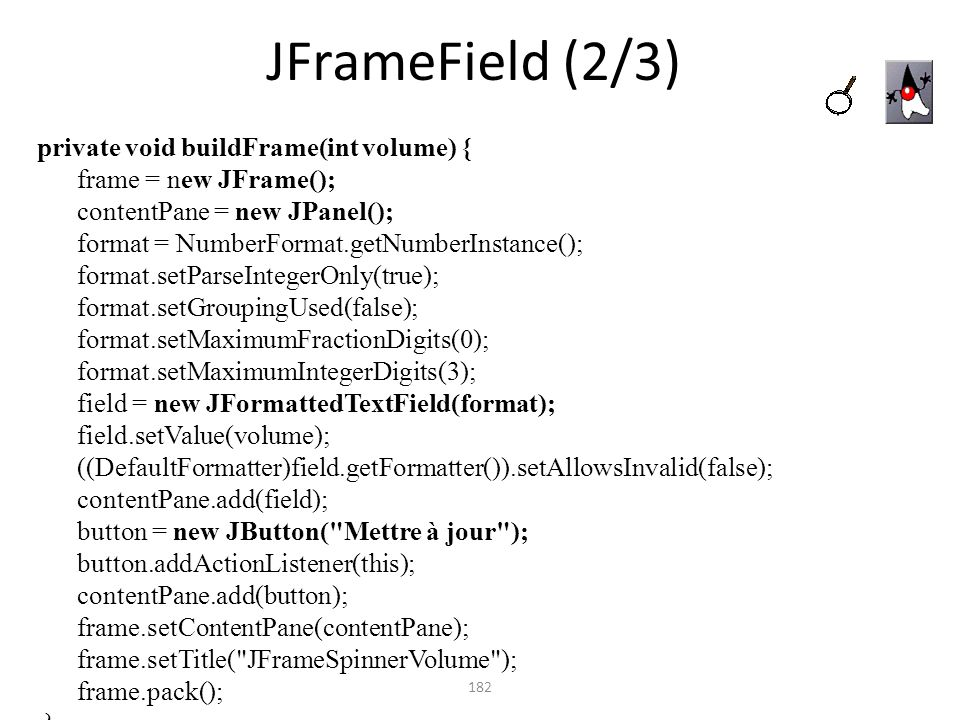 JFrameField (2/3) 182 private void buildFrame(int volume) { frame = new JFrame(); contentPane = new JPanel(); format = NumberFormat.getNumberInstance(